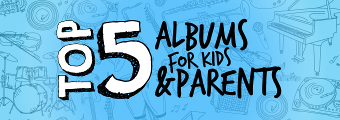 Top 5 Albums for Kids & Parents
