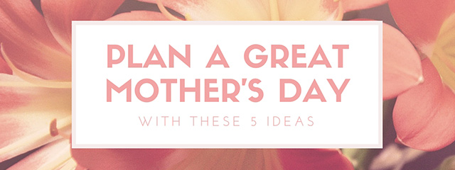 Plan a great Mother's Day with these 5 ideas | What does a mother want for Mother's Day? Show her that you love her and truly value everything she has done for you and your kids with these 5 ideas.