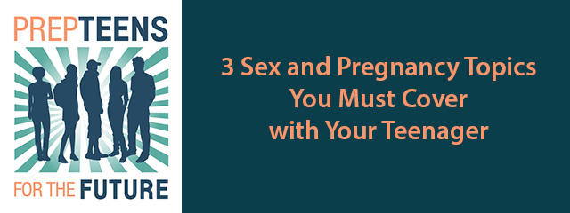 Prep Teens For the Future | 3 Sex and Pregnancy Topics You Must Cover with Your Teenager