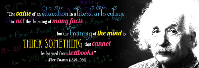 """The value of an education in a liberal arts college is not the learning of many fact, but the training of the mind to think something that cannot be learned from textbooks."" Albert Einstein"